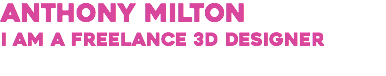 Anthony Milton I am a freelance 3d Designer